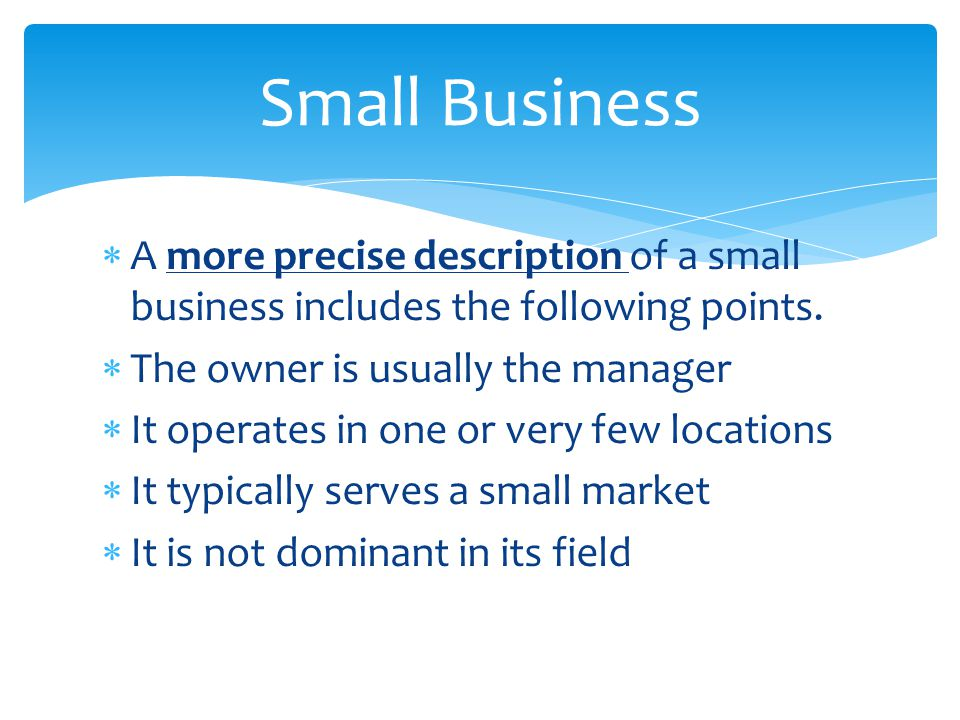 Small Business A more precise description of a small business includes the following points. The owner is usually the manager.