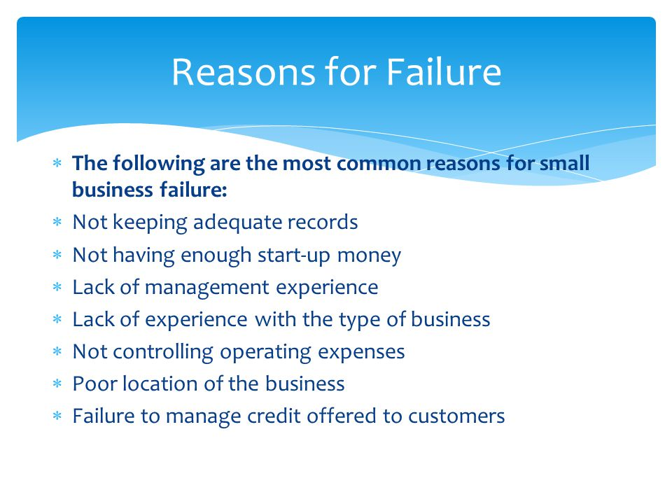 Reasons for Failure The following are the most common reasons for small business failure: Not keeping adequate records.