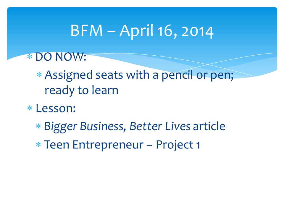 BFM – April 16, 2014 DO NOW: Assigned seats with a pencil or pen; ready to learn. Lesson: Bigger Business, Better Lives article.