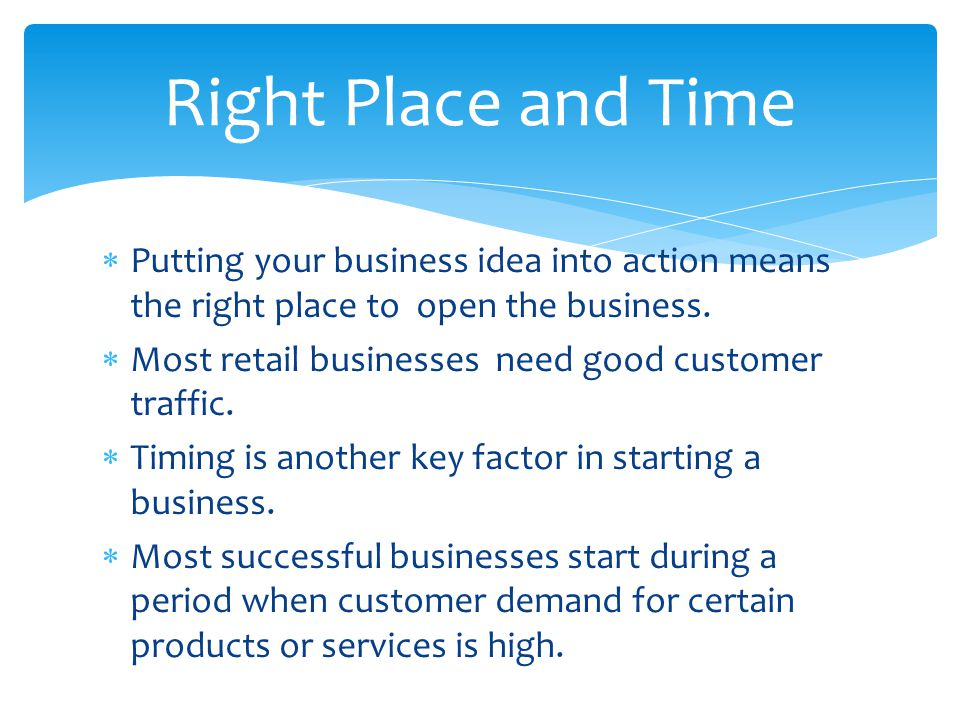 Right Place and Time Putting your business idea into action means the right place to open the business.