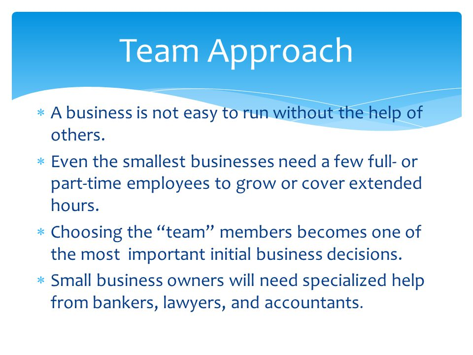 Team Approach A business is not easy to run without the help of others.