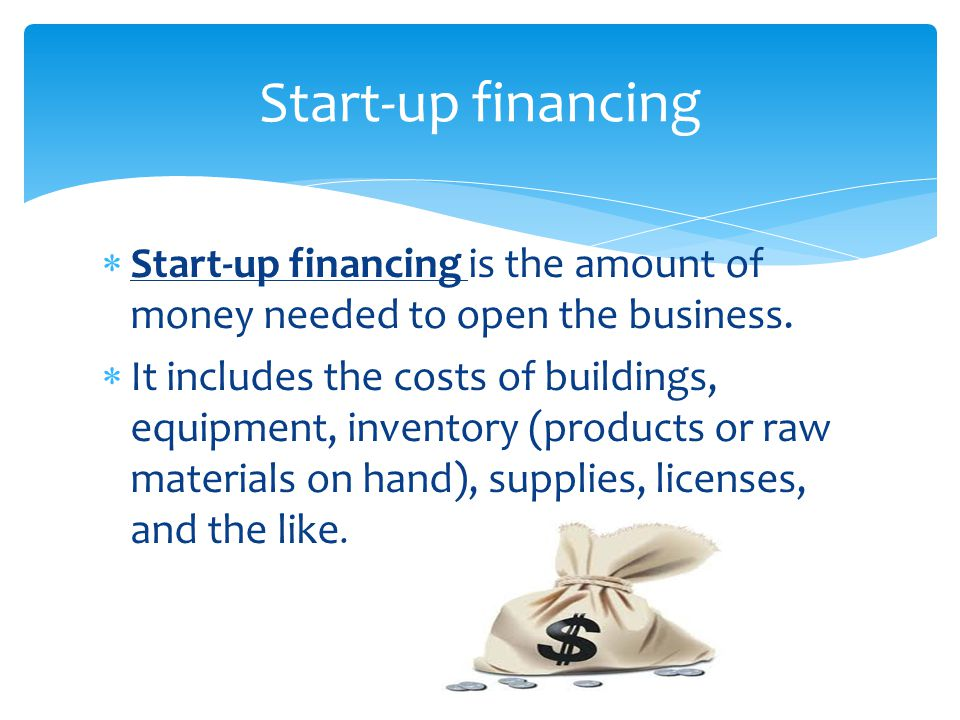 Start-up financing Start-up financing is the amount of money needed to open the business.