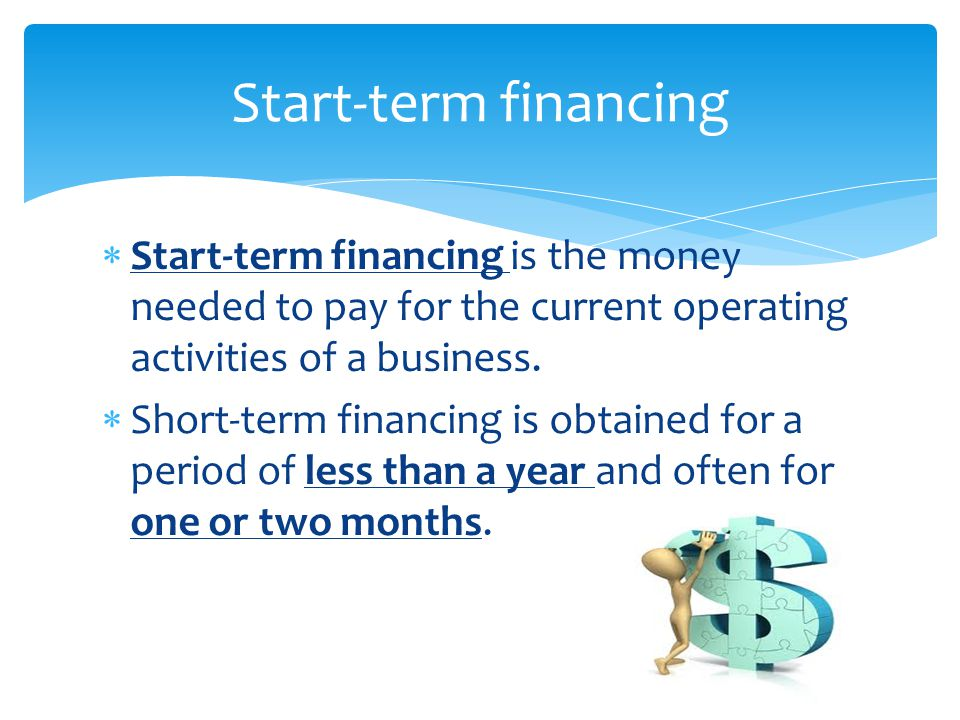 Start-term financing Start-term financing is the money needed to pay for the current operating activities of a business.
