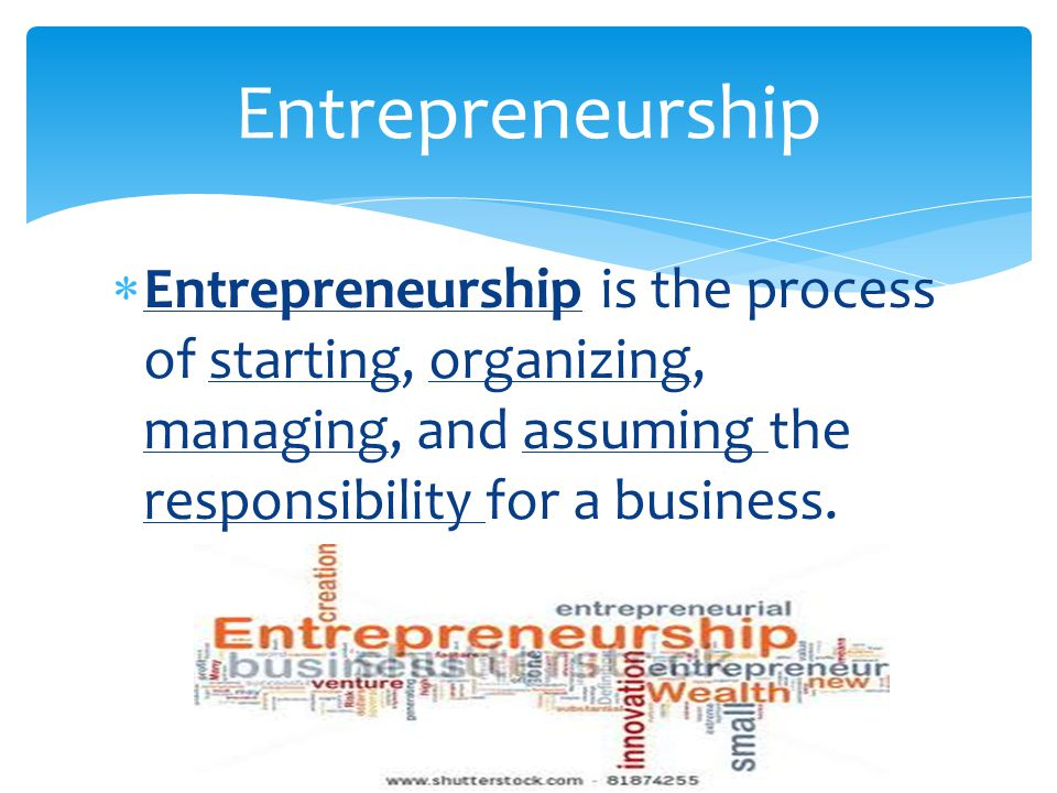 Entrepreneurship Entrepreneurship is the process of starting, organizing, managing, and assuming the responsibility for a business.