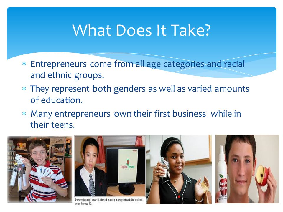 What Does It Take Entrepreneurs come from all age categories and racial and ethnic groups.
