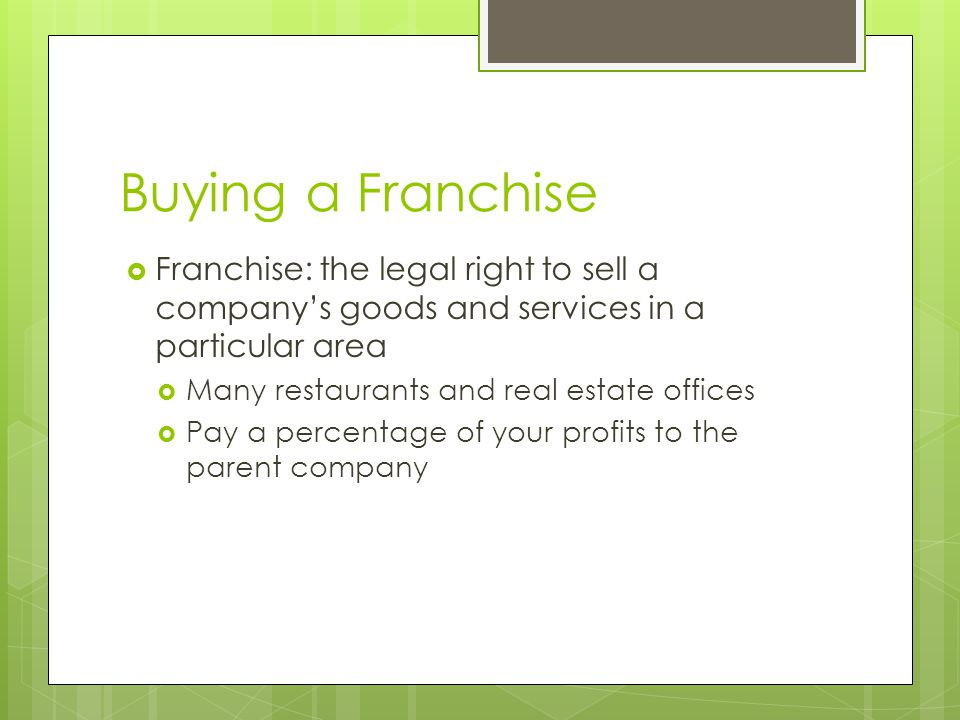 Buying a Franchise Franchise: the legal right to sell a company's goods and services in a particular area.