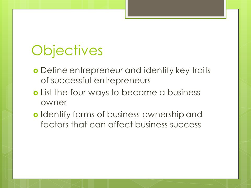 Objectives Define entrepreneur and identify key traits of successful entrepreneurs. List the four ways to become a business owner.