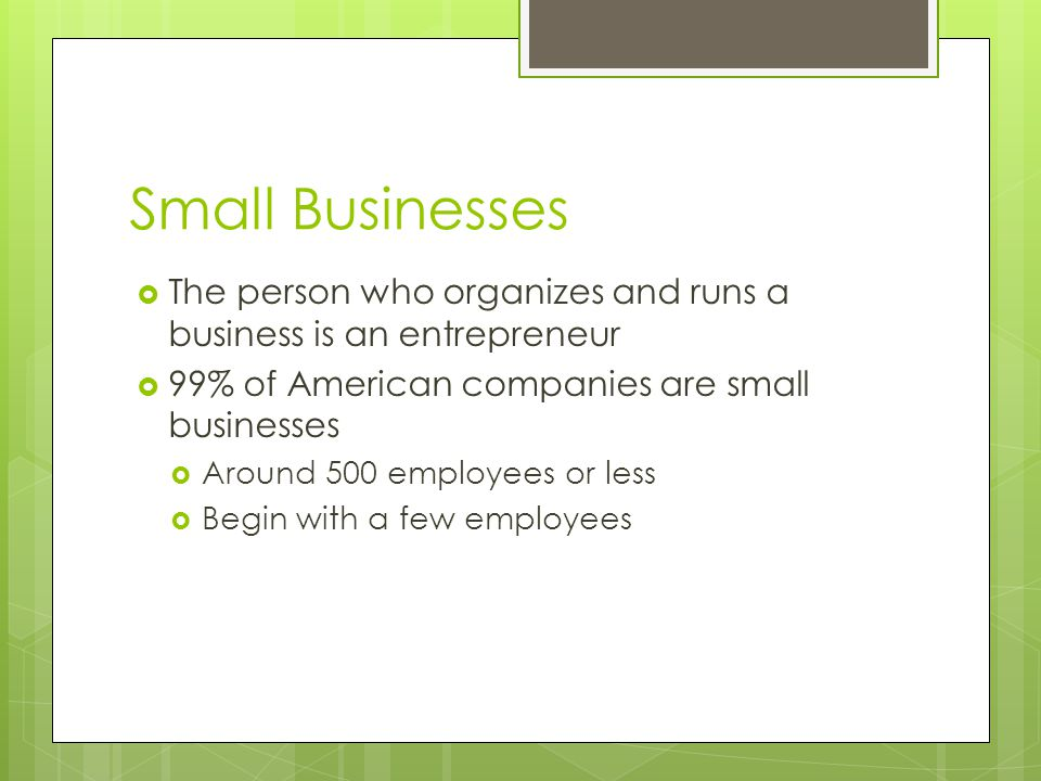 Small Businesses The person who organizes and runs a business is an entrepreneur. 99% of American companies are small businesses.