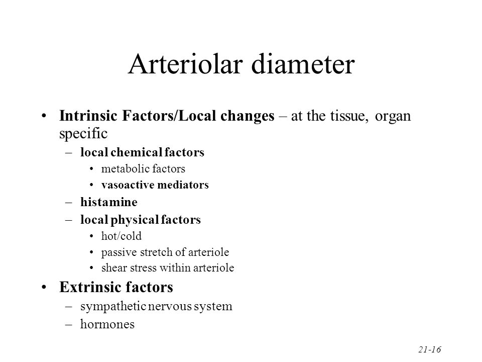 Arteriolar diameter Intrinsic Factors/Local changes – at the tissue, organ specific. local chemical factors.