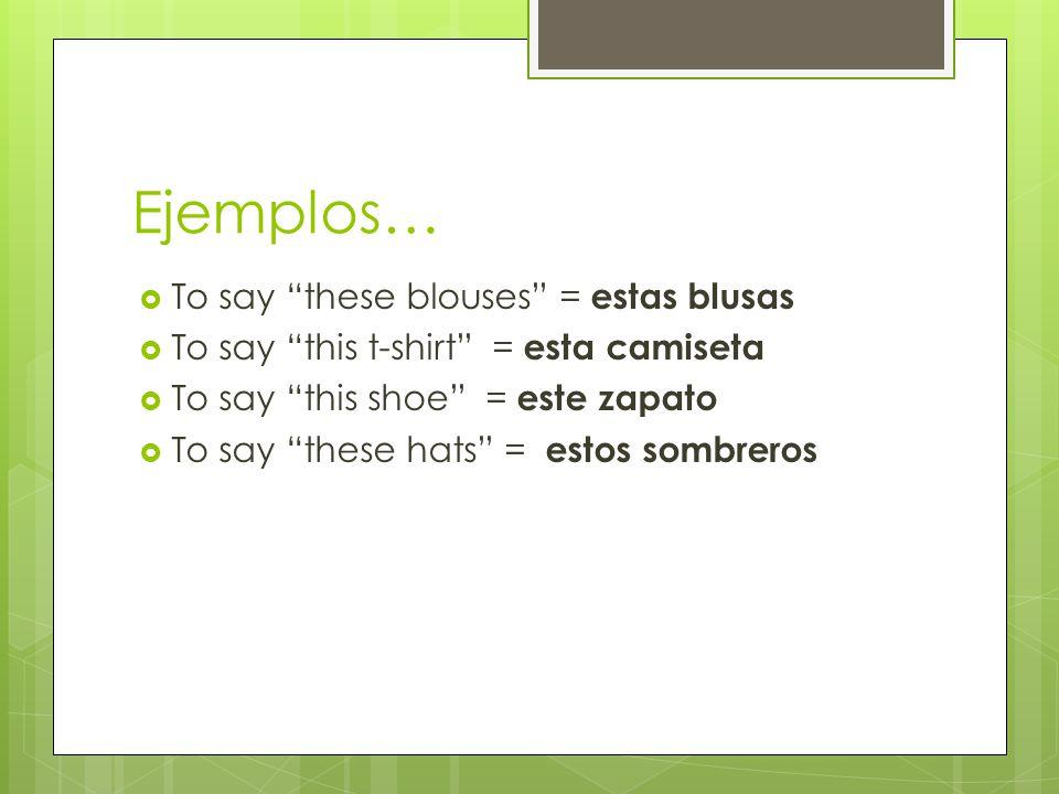 Ejemplos… To say these blouses = estas blusas