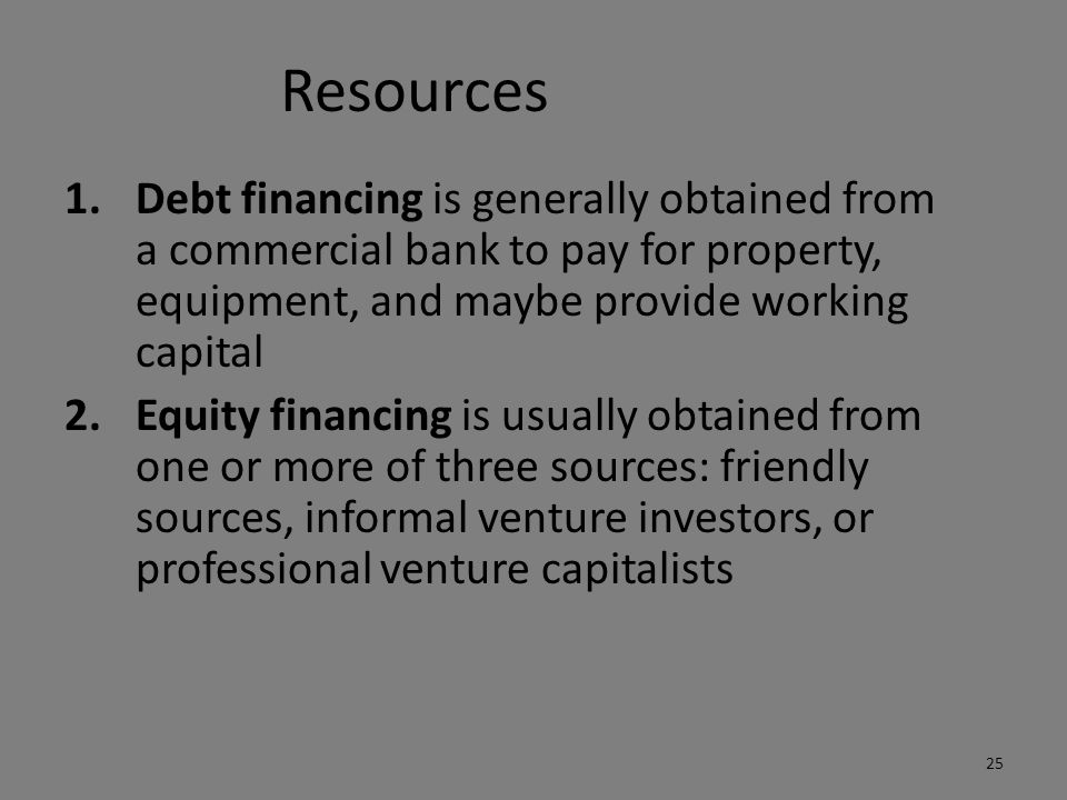 Resources Debt financing is generally obtained from a commercial bank to pay for property, equipment, and maybe provide working capital.