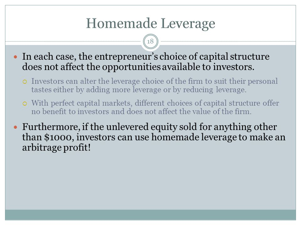 Homemade Leverage In each case, the entrepreneur's choice of capital structure does not affect the opportunities available to investors.