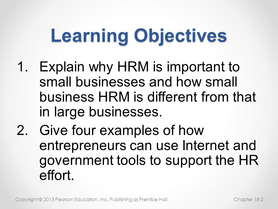 Learning Objectives Explain why HRM is important to small businesses and how small business HRM is different from that in large businesses.