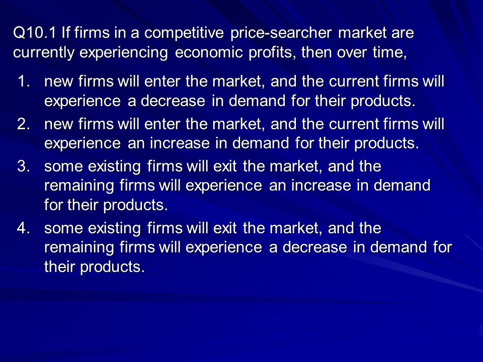 Q10.1 If firms in a competitive price-searcher market are currently experiencing economic profits, then over time,