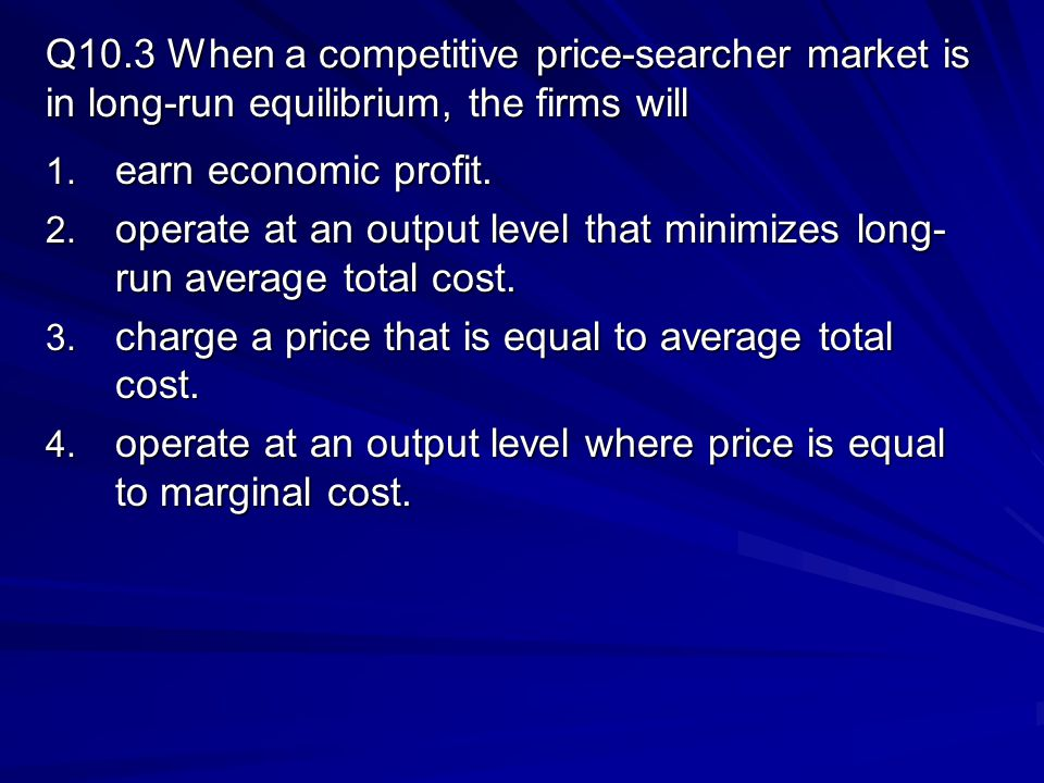 Q10.3 When a competitive price-searcher market is in long-run equilibrium, the firms will