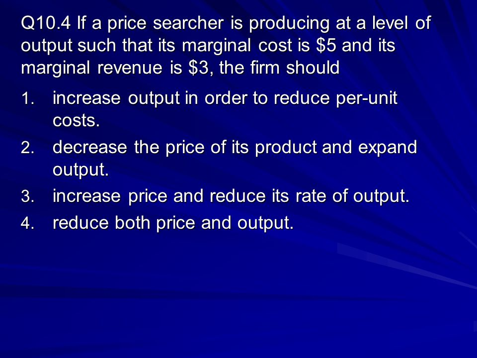 Q10.4 If a price searcher is producing at a level of output such that its marginal cost is $5 and its marginal revenue is $3, the firm should