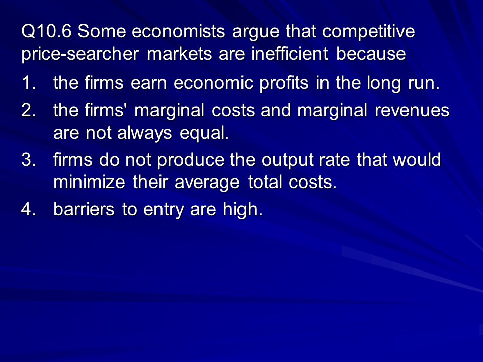 Q10.6 Some economists argue that competitive price-searcher markets are inefficient because