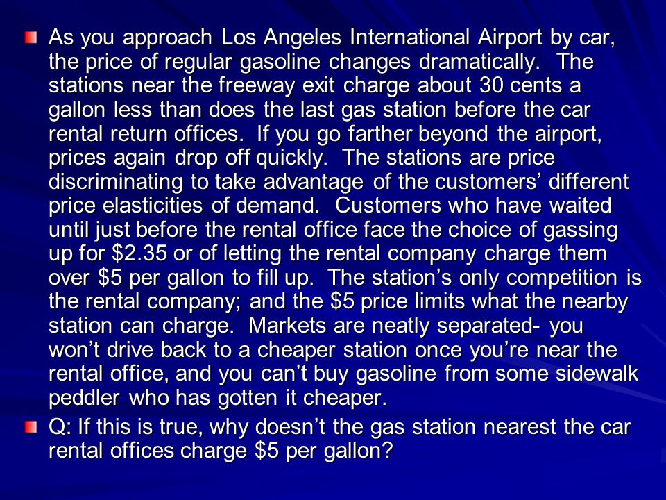 As you approach Los Angeles International Airport by car, the price of regular gasoline changes dramatically. The stations near the freeway exit charge about 30 cents a gallon less than does the last gas station before the car rental return offices. If you go farther beyond the airport, prices again drop off quickly. The stations are price discriminating to take advantage of the customers' different price elasticities of demand. Customers who have waited until just before the rental office face the choice of gassing up for $2.35 or of letting the rental company charge them over $5 per gallon to fill up. The station's only competition is the rental company; and the $5 price limits what the nearby station can charge. Markets are neatly separated- you won't drive back to a cheaper station once you're near the rental office, and you can't buy gasoline from some sidewalk peddler who has gotten it cheaper.