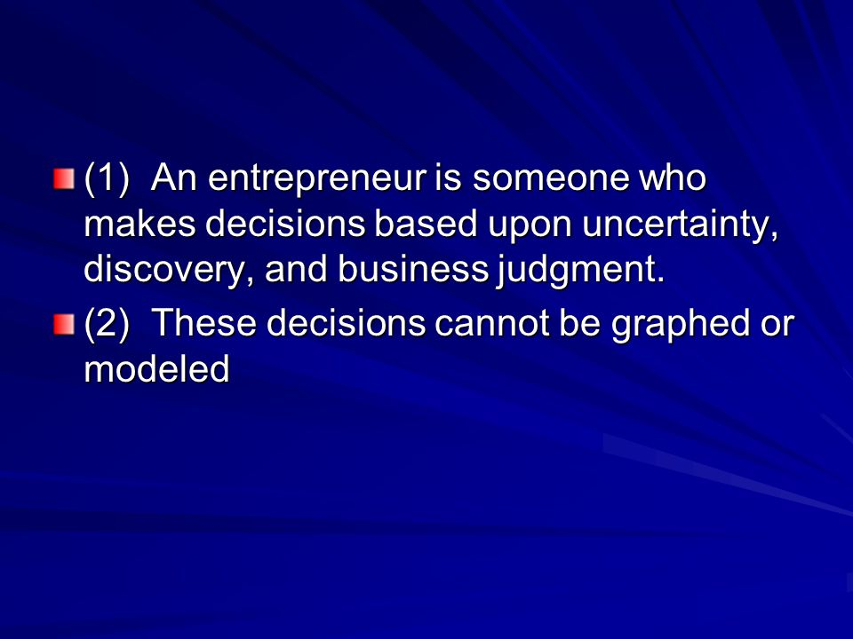 (1) An entrepreneur is someone who makes decisions based upon uncertainty, discovery, and business judgment.