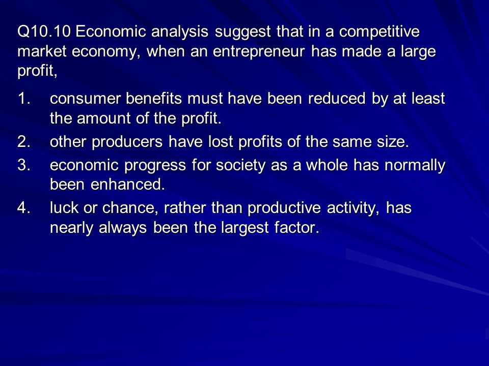Q10.10 Economic analysis suggest that in a competitive market economy, when an entrepreneur has made a large profit,