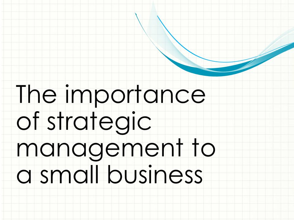 The importance of strategic management to a small business