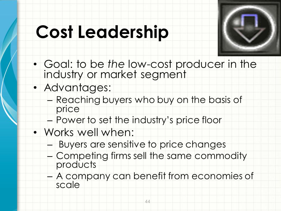 Cost Leadership Goal: to be the low-cost producer in the industry or market segment. Advantages: Reaching buyers who buy on the basis of price.