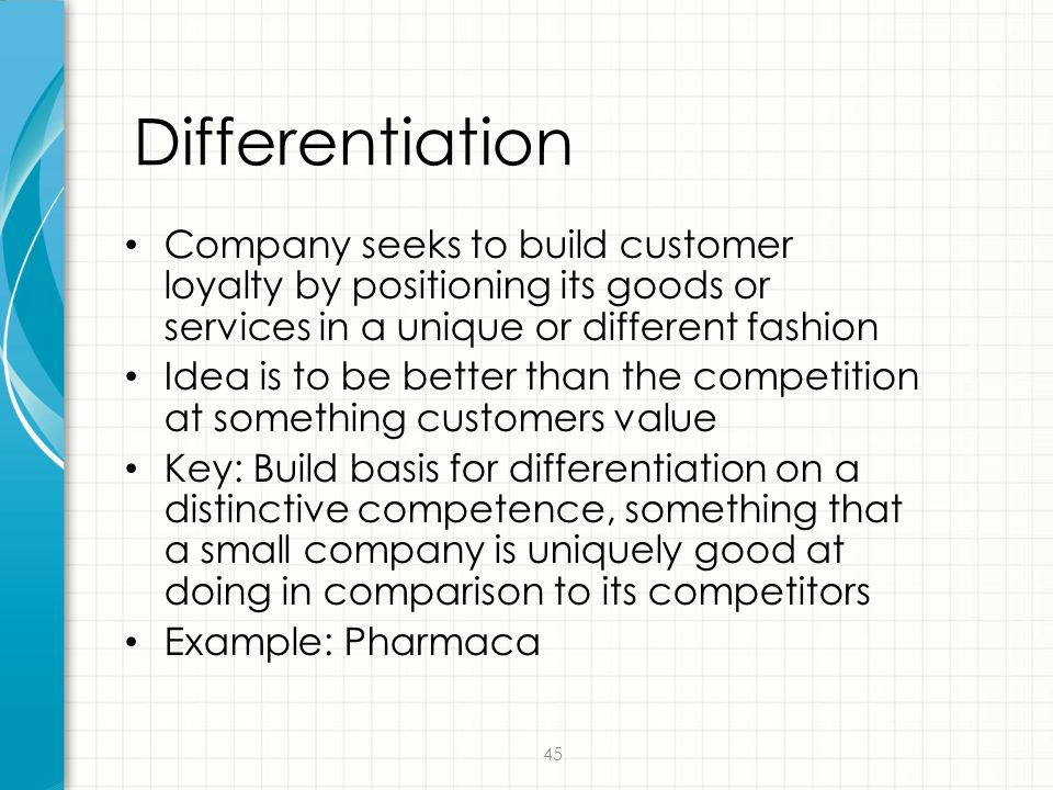 Differentiation Company seeks to build customer loyalty by positioning its goods or services in a unique or different fashion.
