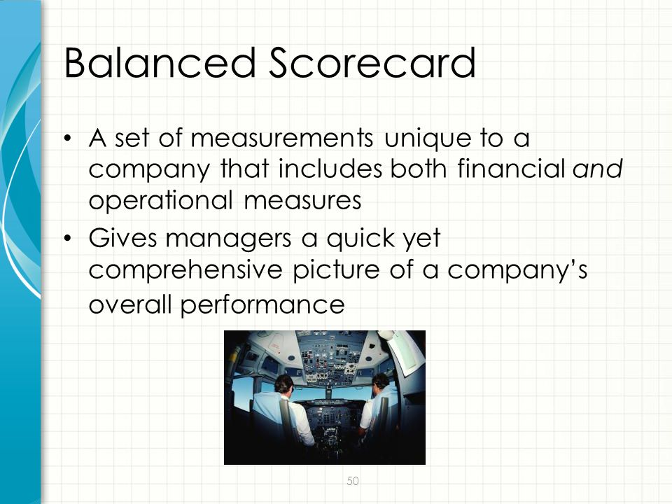 Balanced Scorecard A set of measurements unique to a company that includes both financial and operational measures.