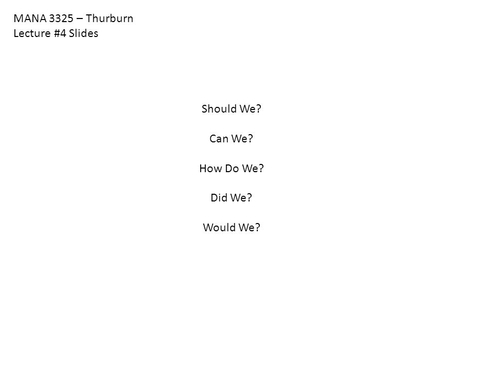 MANA 3325 – Thurburn Lecture #4 Slides Should We Can We How Do We Did We Would We