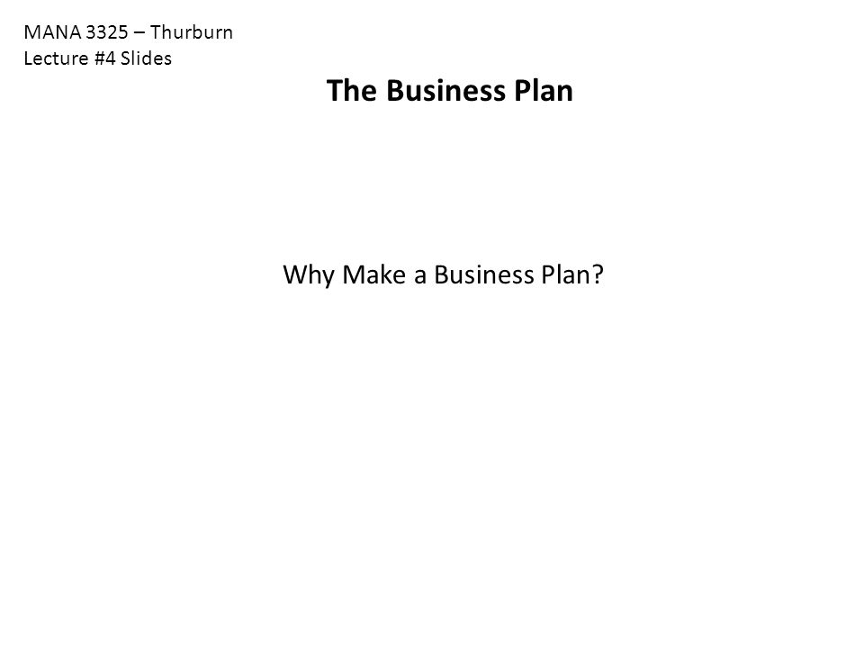 The Business Plan Why Make a Business Plan MANA 3325 – Thurburn