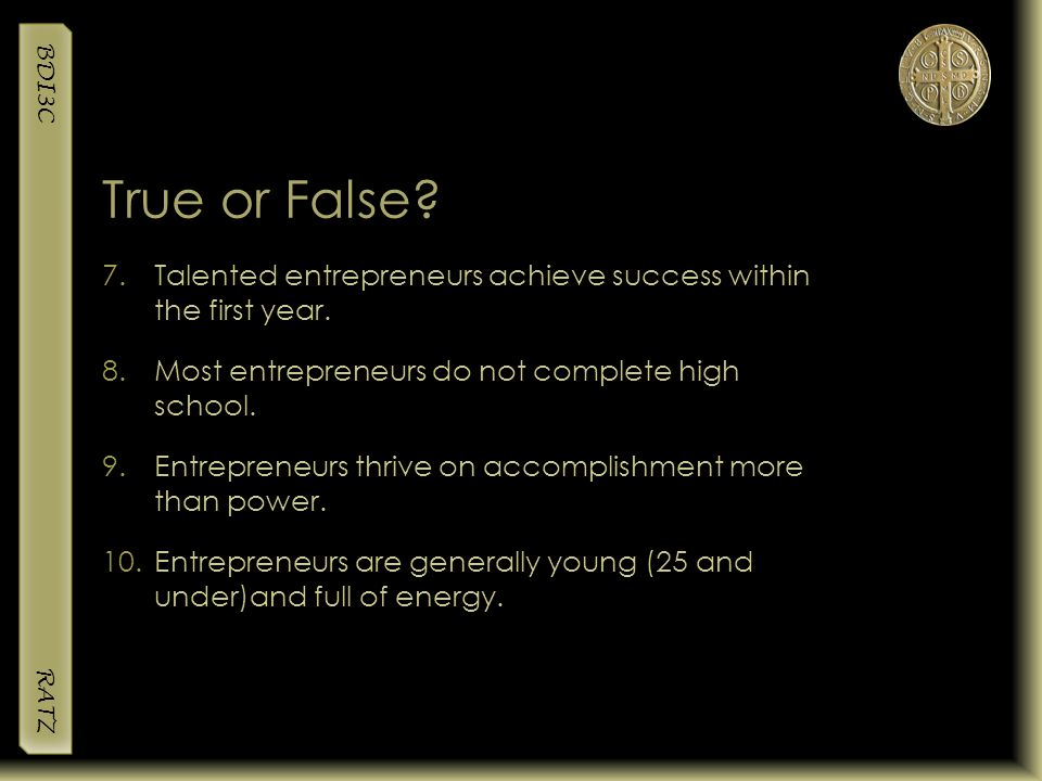True or False Talented entrepreneurs achieve success within the first year. Most entrepreneurs do not complete high school.