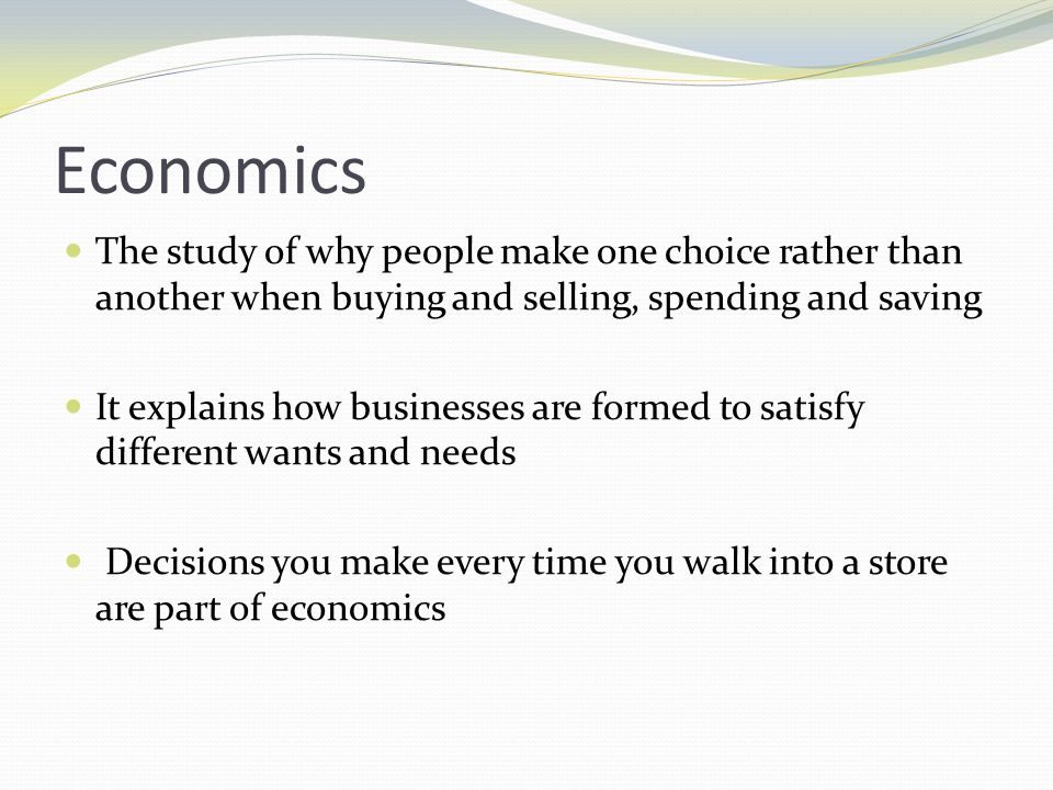 Economics The study of why people make one choice rather than another when buying and selling, spending and saving.