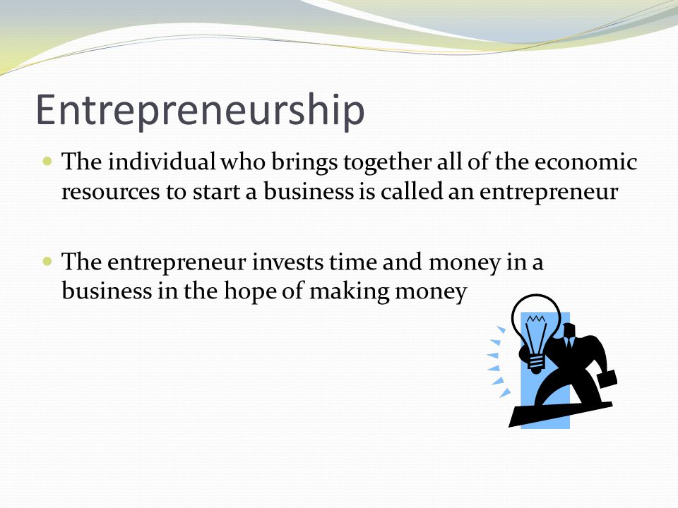 Entrepreneurship The individual who brings together all of the economic resources to start a business is called an entrepreneur.