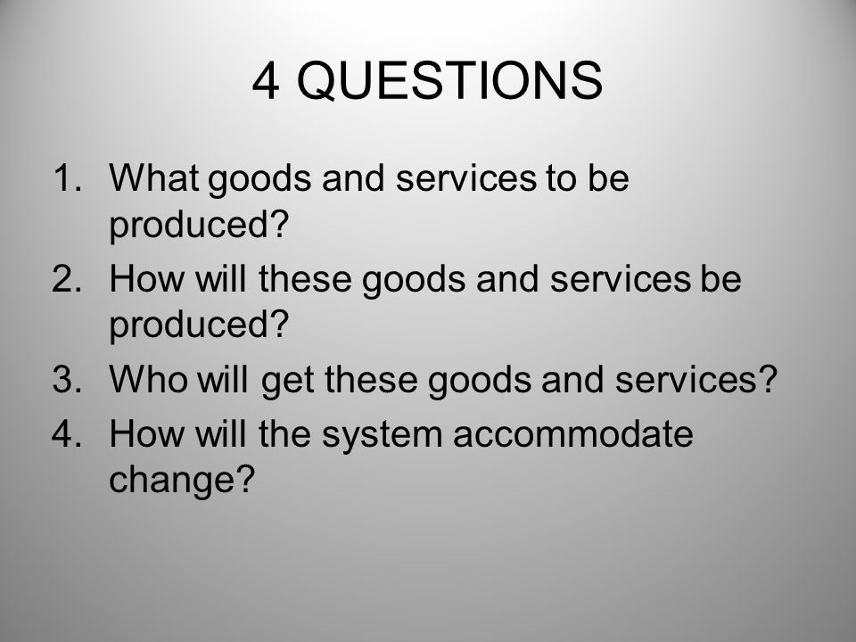 4 QUESTIONS What goods and services to be produced