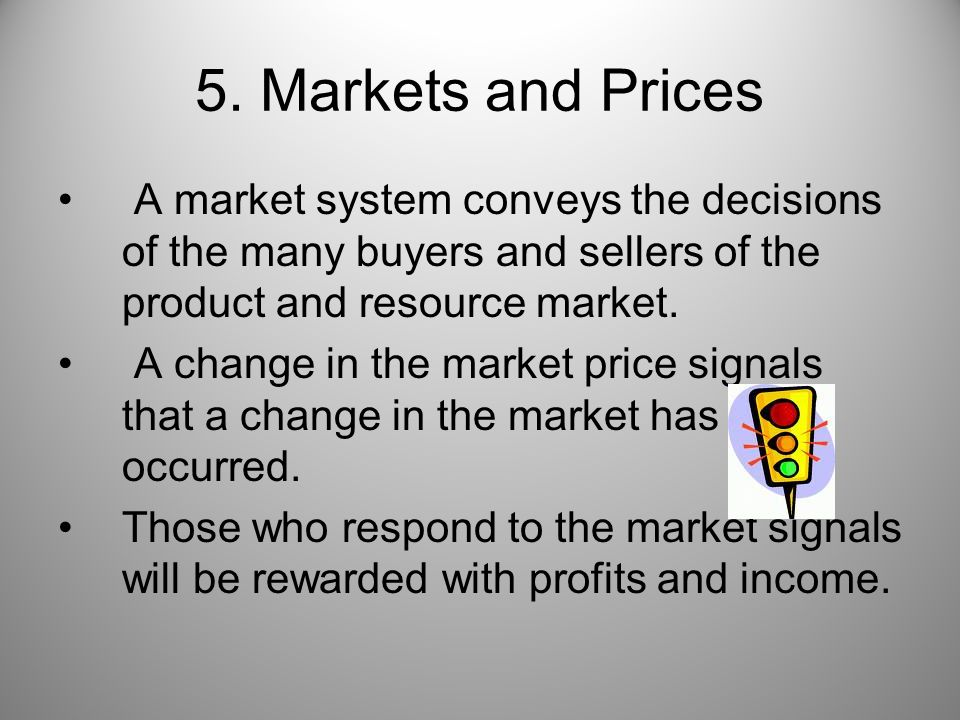 5. Markets and Prices A market system conveys the decisions of the many buyers and sellers of the product and resource market.