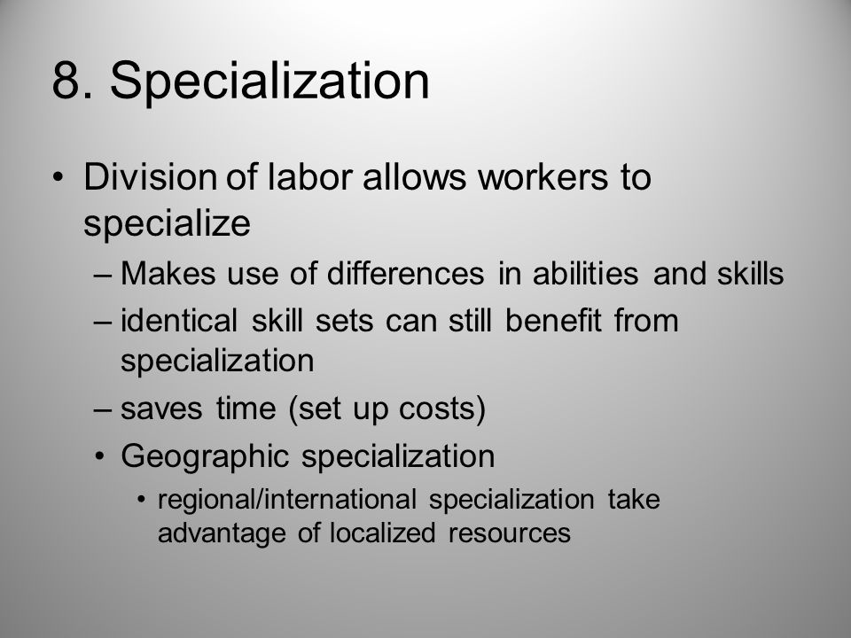 8. Specialization Division of labor allows workers to specialize