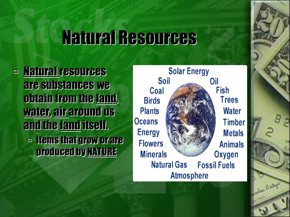 Natural Resources Natural resources are substances we obtain from the land, water, air around us and the land itself.