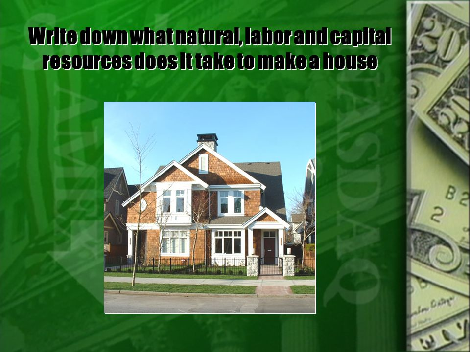 Write down what natural, labor and capital resources does it take to make a house