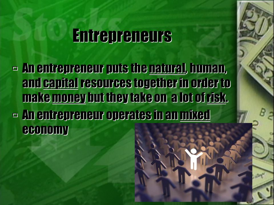 Entrepreneurs An entrepreneur puts the natural, human, and capital resources together in order to make money but they take on a lot of risk.