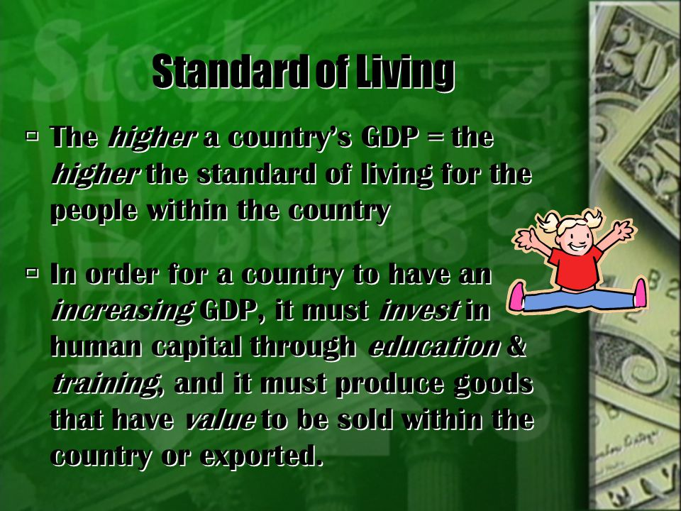 Standard of Living The higher a country's GDP = the higher the standard of living for the people within the country.