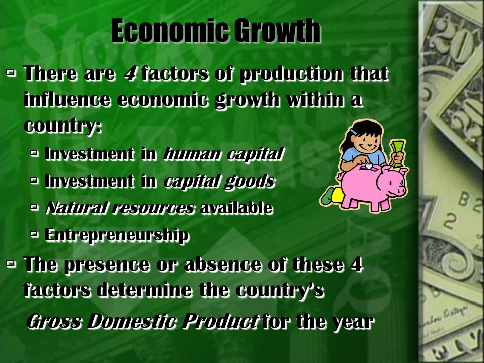 Economic Growth There are 4 factors of production that influence economic growth within a country: Investment in human capital.