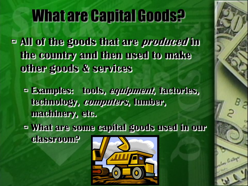 What are Capital Goods All of the goods that are produced in the country and then used to make other goods & services.