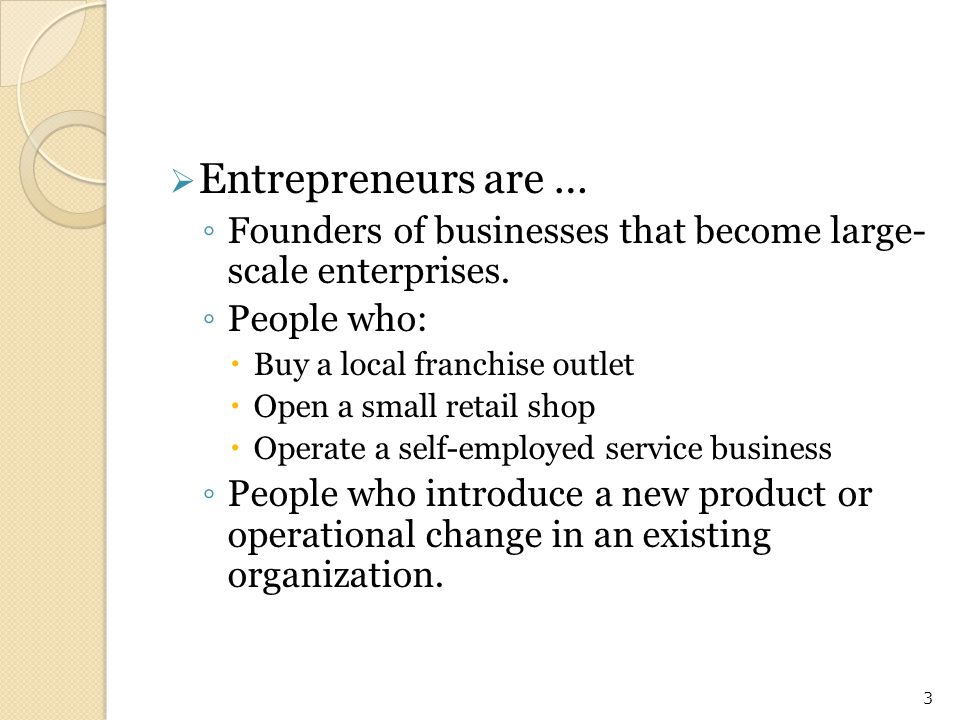 Entrepreneurs are … Founders of businesses that become large- scale enterprises. People who: Buy a local franchise outlet.