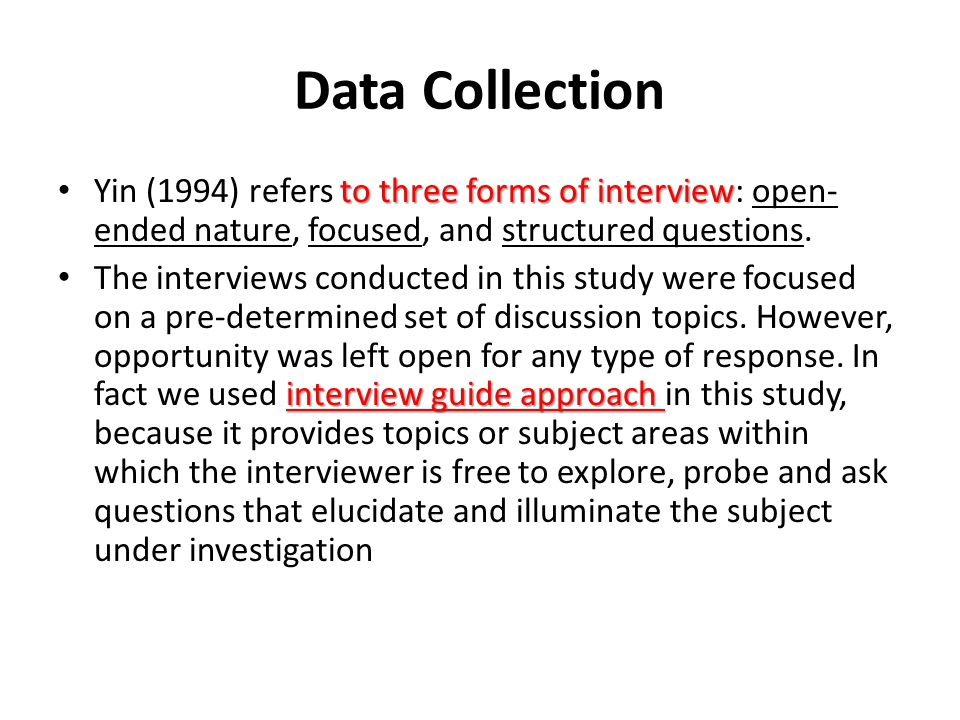 Data Collection Yin (1994) refers to three forms of interview: open-ended nature, focused, and structured questions.