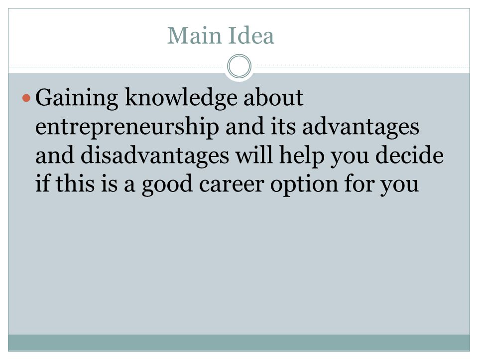 Main Idea Gaining knowledge about entrepreneurship and its advantages and disadvantages will help you decide if this is a good career option for you.