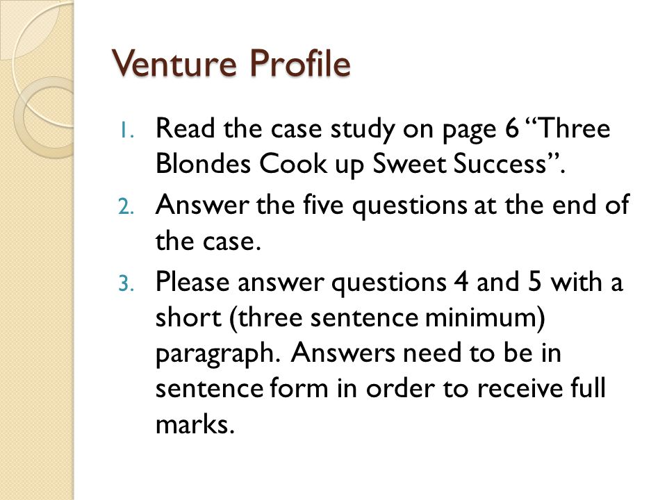Venture Profile Read the case study on page 6 Three Blondes Cook up Sweet Success . Answer the five questions at the end of the case.