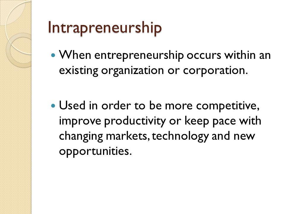 Intrapreneurship When entrepreneurship occurs within an existing organization or corporation.
