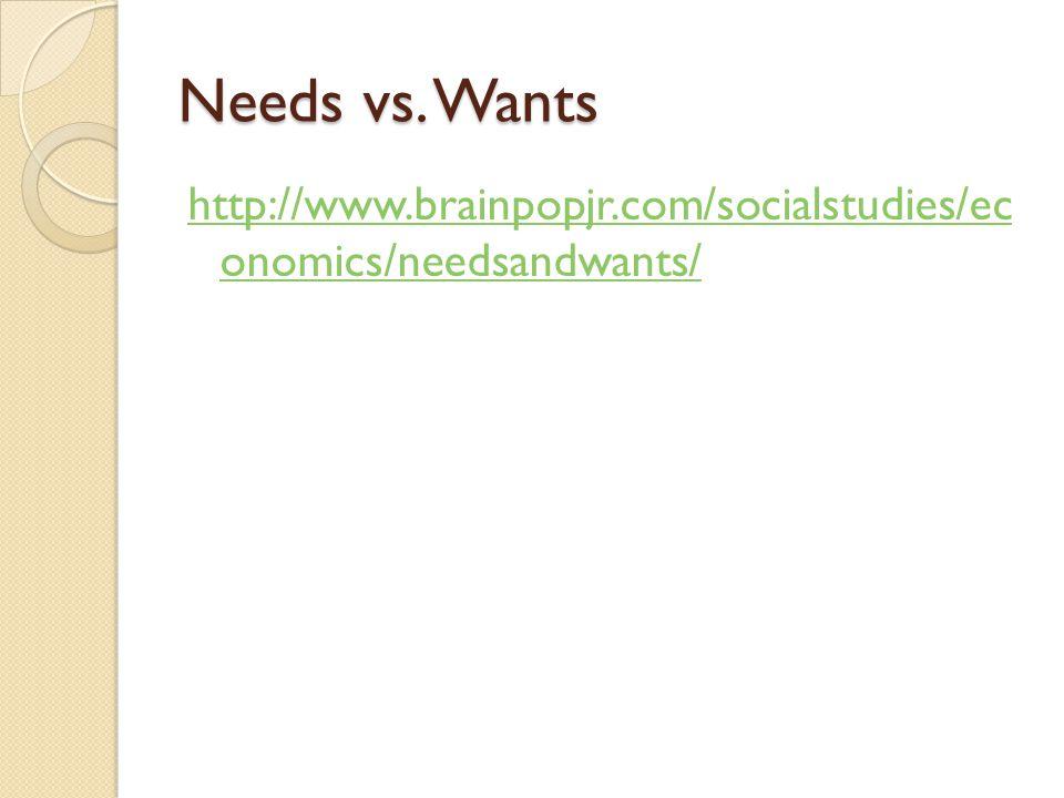 Needs vs. Wants http://www.brainpopjr.com/socialstudies/ec onomics/needsandwants/