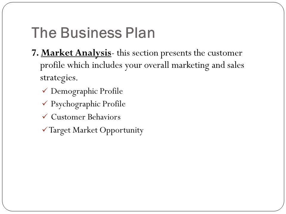 The Business Plan 7. Market Analysis- this section presents the customer profile which includes your overall marketing and sales strategies.