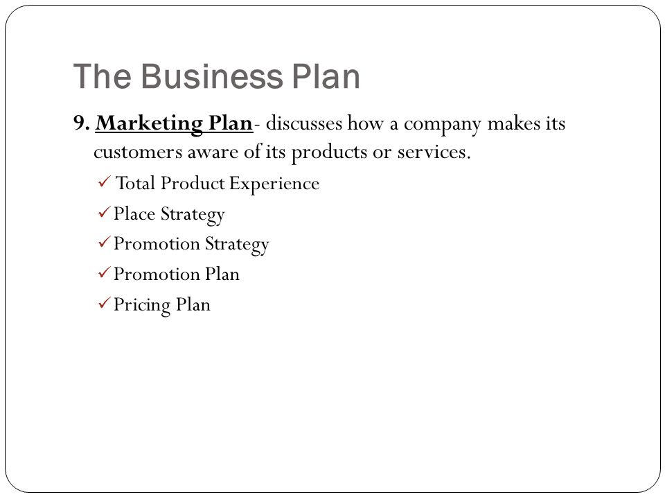 The Business Plan 9. Marketing Plan- discusses how a company makes its customers aware of its products or services.